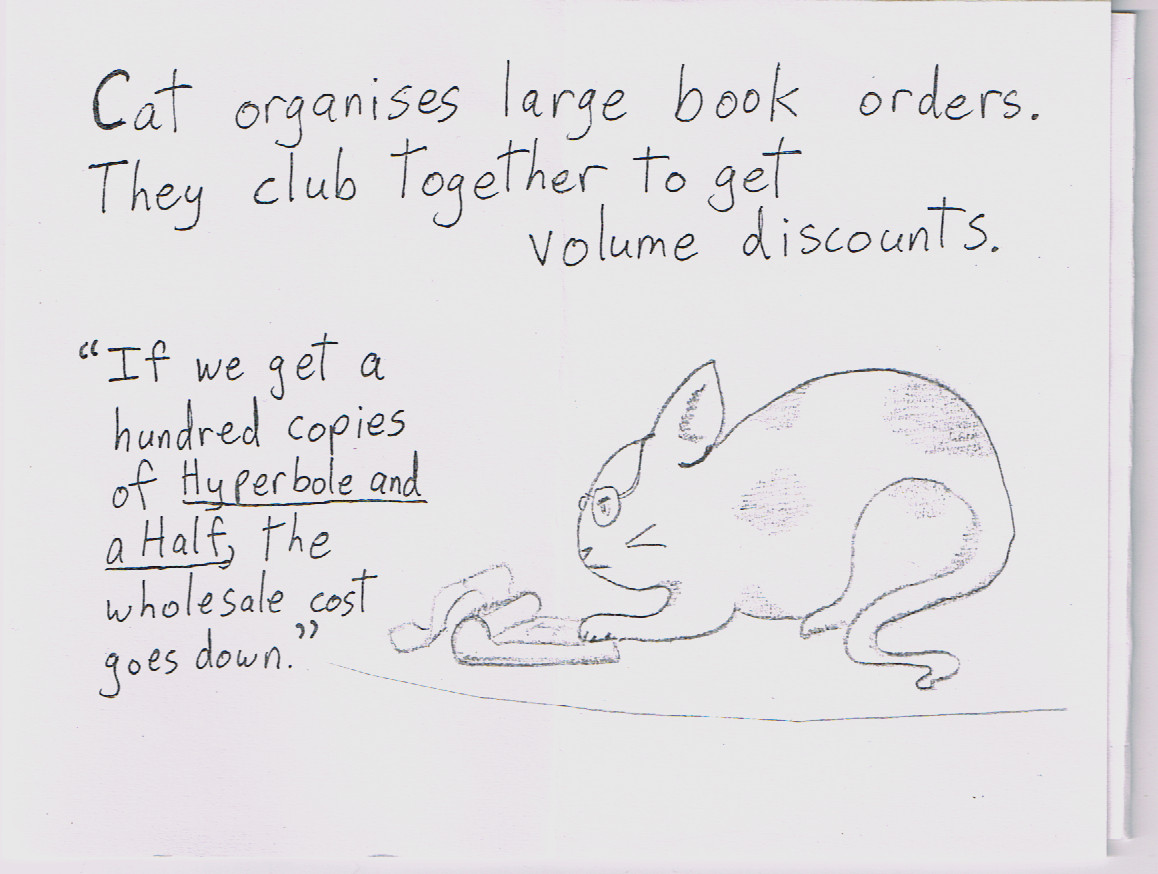 Cat Organises Large Book Orders They Club Together To Get Volume Discounts If We A Hundred Copies Of Hyperbole And Half The Wholesale Cost Goes
